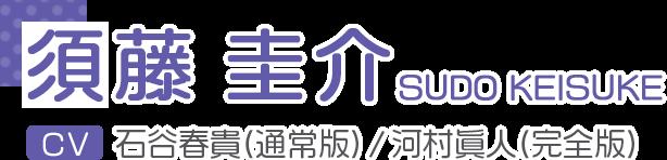 須藤 圭介 / SUDO KEISUKE CV.石谷春貴(通常版) / 河村眞人(完全版)
